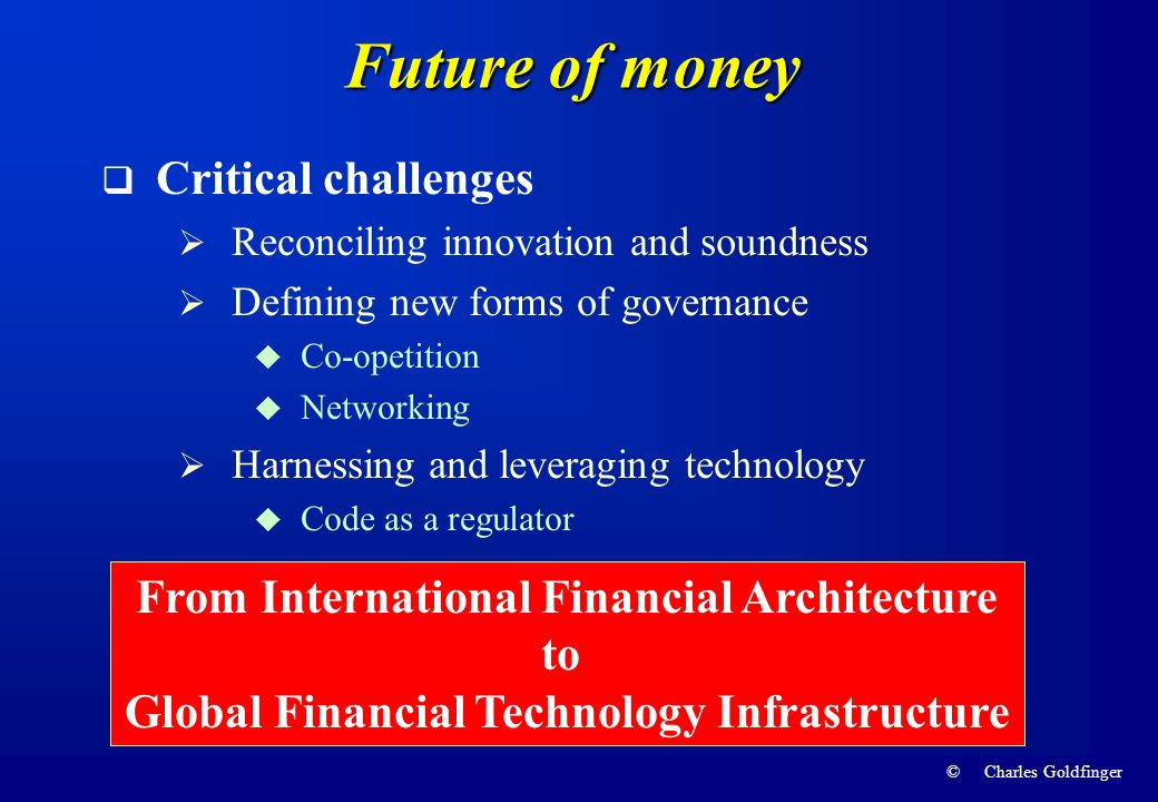 © Charles Goldfinger Future of money Critical challenges Reconciling innovation and soundness Defining new forms of governance Co-opetition Networking