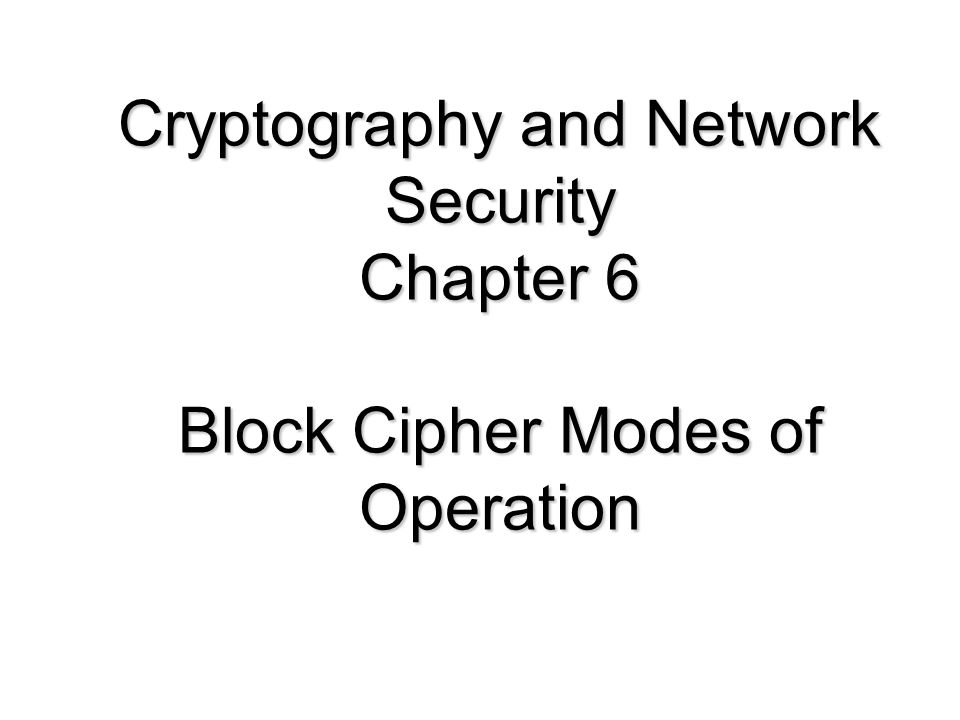 Cryptography and Network Security Chapter 6 Block Cipher Modes of Operation