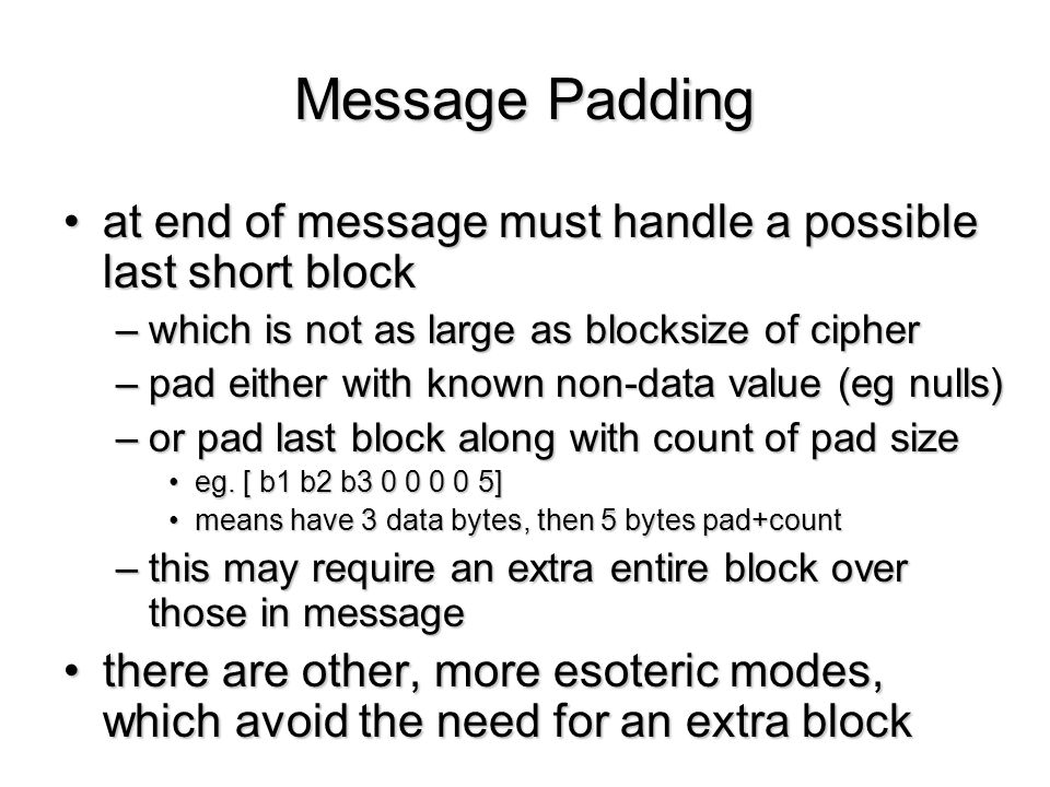 Message Padding at end of message must handle a possible last short blockat end of message must handle a possible last short block –which is not as la