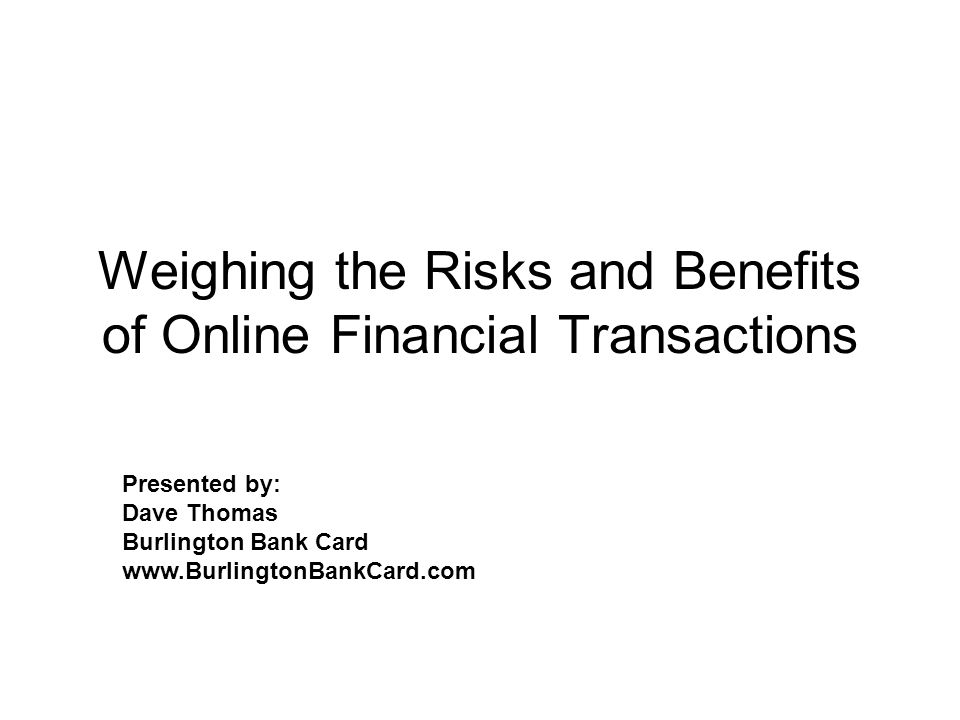 Weighing the Risks and Benefits of Online Financial Transactions Presented by: Dave Thomas Burlington Bank Card www.BurlingtonBankCard.com
