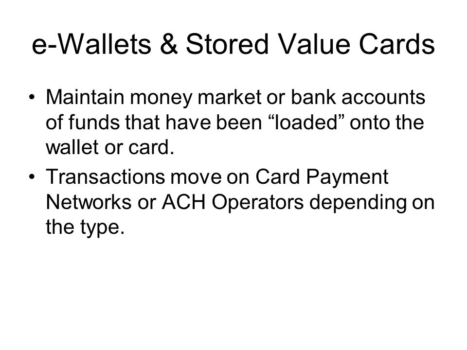 e-Wallets & Stored Value Cards Maintain money market or bank accounts of funds that have been loaded onto the wallet or card. Transactions move on Car