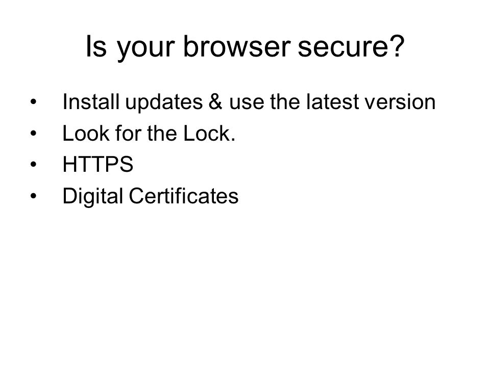 Is your browser secure? Install updates & use the latest version Look for the Lock. HTTPS Digital Certificates