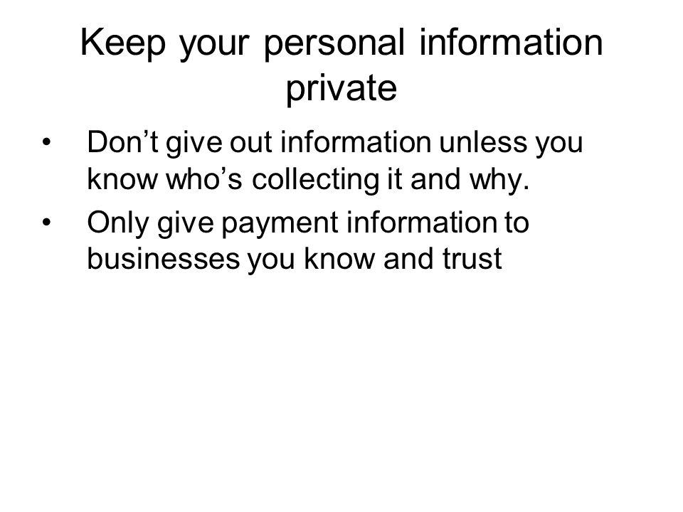 Keep your personal information private Dont give out information unless you know whos collecting it and why. Only give payment information to business
