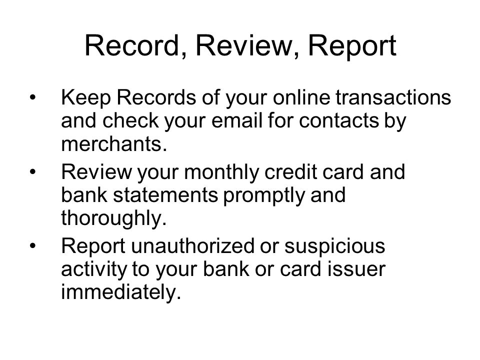 Record, Review, Report Keep Records of your online transactions and check your email for contacts by merchants. Review your monthly credit card and ba