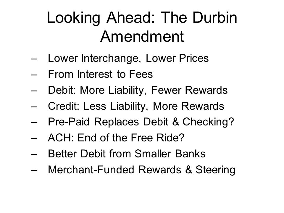 Looking Ahead: The Durbin Amendment –Lower Interchange, Lower Prices –From Interest to Fees –Debit: More Liability, Fewer Rewards –Credit: Less Liabil