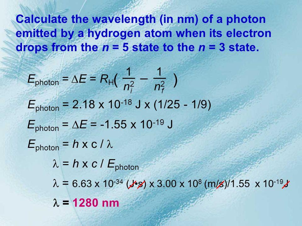 E photon = 2.18 x 10 -18 J x (1/25 - 1/9) E photon = E = -1.55 x 10 -19 J = 6.63 x 10 -34 (Js) x 3.00 x 10 8 (m/s)/1.55 x 10 -19 J = 1280 nm Calculate