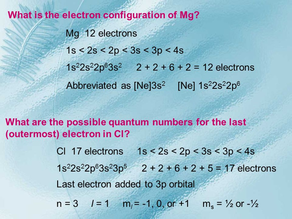 What is the electron configuration of Mg? Mg 12 electrons 1s < 2s < 2p < 3s < 3p < 4s 1s 2 2s 2 2p 6 3s 2 2 + 2 + 6 + 2 = 12 electrons Abbreviated as