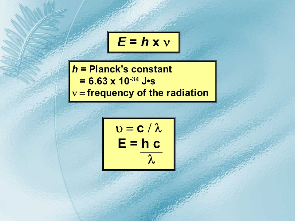E = h x c E = h c h = Plancks constant = 6.63 x 10 -34 Js frequency of the radiation