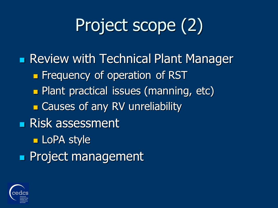 Project scope (2) Review with Technical Plant Manager Review with Technical Plant Manager Frequency of operation of RST Frequency of operation of RST Plant practical issues (manning, etc) Plant practical issues (manning, etc) Causes of any RV unreliability Causes of any RV unreliability Risk assessment Risk assessment LoPA style LoPA style Project management Project management