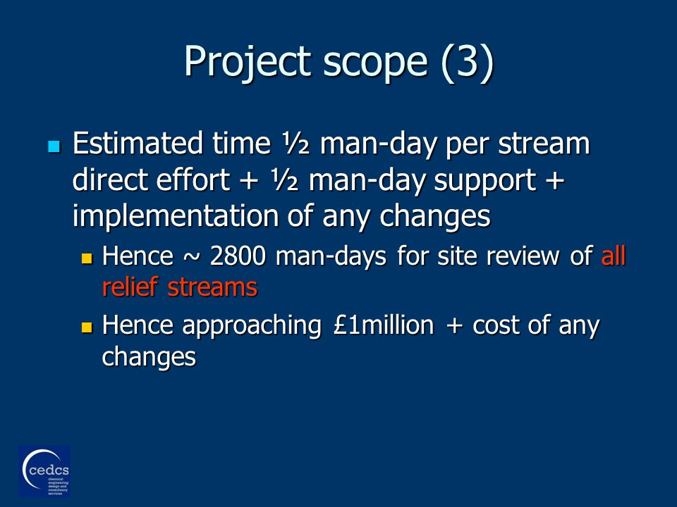 Project scope (3) Estimated time ½ man-day per stream direct effort + ½ man-day support + implementation of any changes Estimated time ½ man-day per stream direct effort + ½ man-day support + implementation of any changes Hence ~ 2800 man-days for site review of all relief streams Hence ~ 2800 man-days for site review of all relief streams Hence approaching £1million + cost of any changes Hence approaching £1million + cost of any changes
