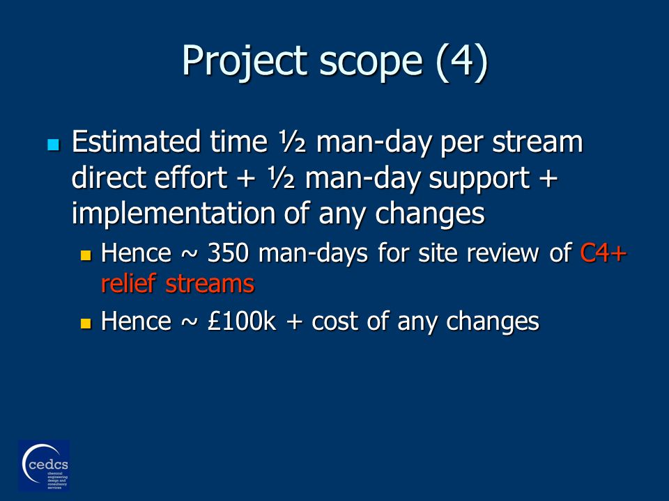 Project scope (4) Estimated time ½ man-day per stream direct effort + ½ man-day support + implementation of any changes Estimated time ½ man-day per stream direct effort + ½ man-day support + implementation of any changes Hence ~ 350 man-days for site review of C4+ relief streams Hence ~ 350 man-days for site review of C4+ relief streams Hence ~ £100k + cost of any changes Hence ~ £100k + cost of any changes