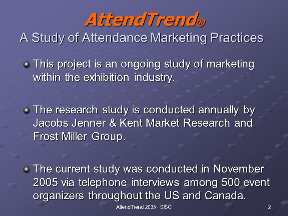2Attend Trend 2005 - SISO AttendTrend ® A Study of Attendance Marketing Practices AttendTrend ® A Study of Attendance Marketing Practices This project is an ongoing study of marketing within the exhibition industry.