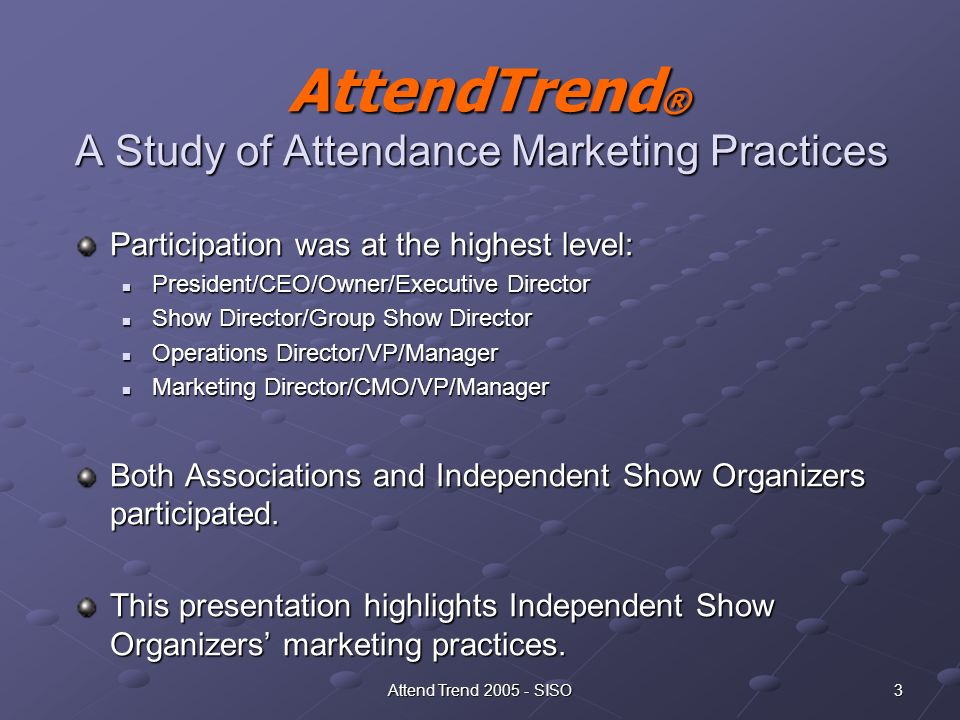 3Attend Trend 2005 - SISO AttendTrend ® A Study of Attendance Marketing Practices AttendTrend ® A Study of Attendance Marketing Practices Participation was at the highest level: President/CEO/Owner/Executive Director President/CEO/Owner/Executive Director Show Director/Group Show Director Show Director/Group Show Director Operations Director/VP/Manager Operations Director/VP/Manager Marketing Director/CMO/VP/Manager Marketing Director/CMO/VP/Manager Both Associations and Independent Show Organizers participated.