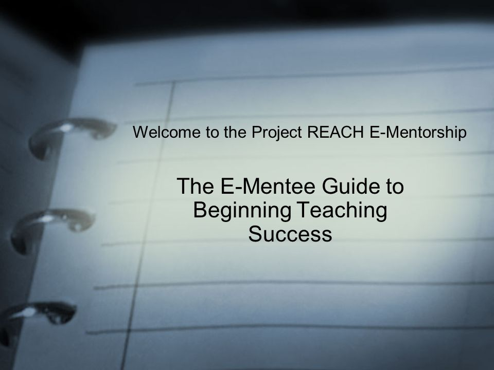 The E-Mentee Guide to Beginning Teaching Success Welcome to the Project REACH E-Mentorship