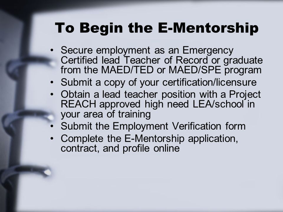 To Begin the E-Mentorship Secure employment as an Emergency Certified lead Teacher of Record or graduate from the MAED/TED or MAED/SPE program Submit a copy of your certification/licensure Obtain a lead teacher position with a Project REACH approved high need LEA/school in your area of training Submit the Employment Verification form Complete the E-Mentorship application, contract, and profile online