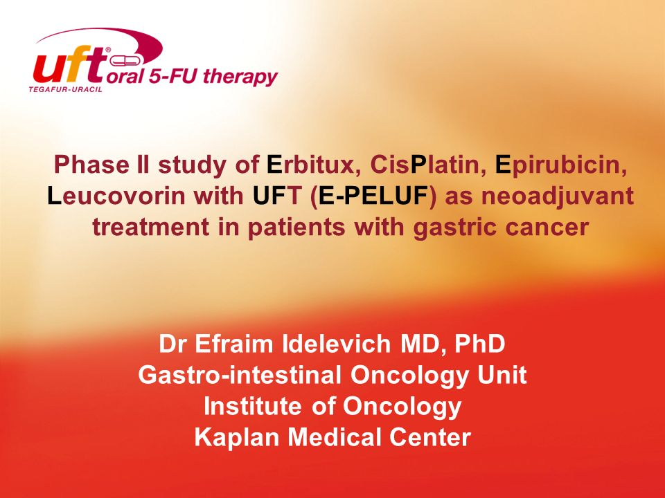 Phase II study of Erbitux, CisPlatin, Epirubicin, Leucovorin with UFT (E-PELUF) as neoadjuvant treatment in patients with gastric cancer Dr Efraim Ide