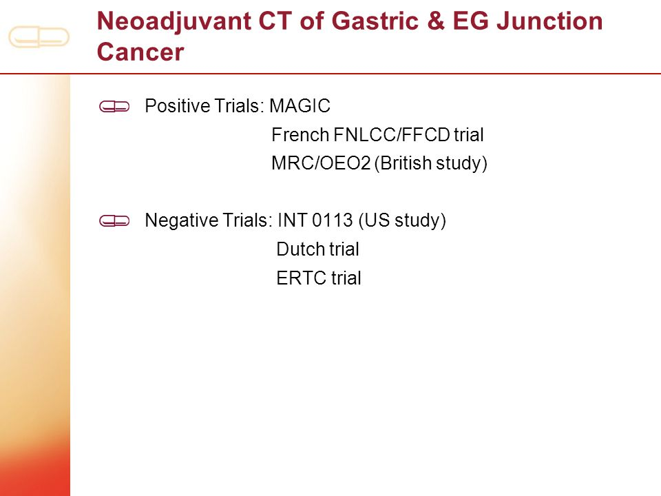 Neoadjuvant CT of Gastric & EG Junction Cancer Positive Trials: MAGIC French FNLCC/FFCD trial MRC/OEO2 (British study) Negative Trials: INT 0113 (US s
