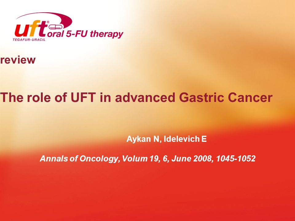 review The role of UFT in advanced Gastric Cancer Aykan N, Idelevich E Annals of Oncology, Volum 19, 6, June 2008, 1045-1052