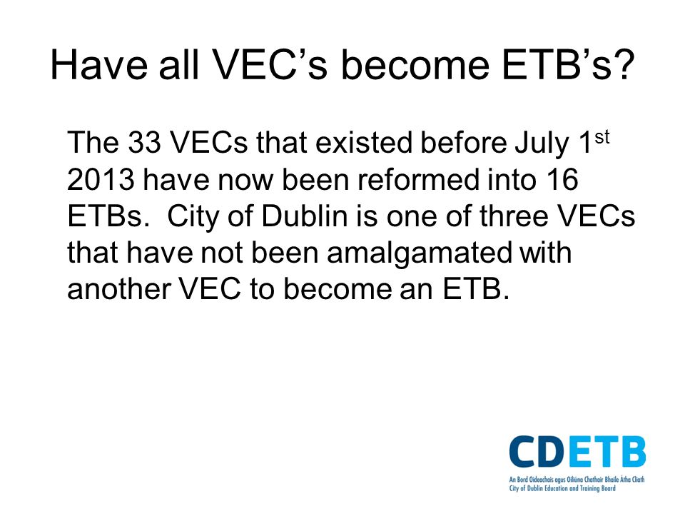Have all VECs become ETBs? The 33 VECs that existed before July 1 st 2013 have now been reformed into 16 ETBs. City of Dublin is one of three VECs tha