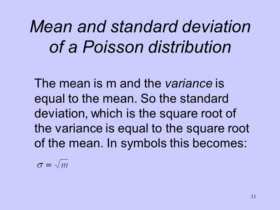 11 Mean and standard deviation of a Poisson distribution The mean is m and the variance is equal to the mean. So the standard deviation, which is the