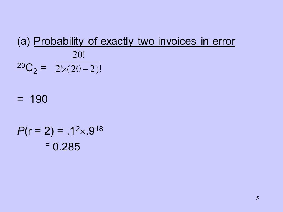 6 (b) Probability of at least two invoices will be returned P(r > 2) = 1 – [P(r = 0) + P(r = 1) + P(r = 2)] P(r = 0) = 1.1 0.9 20 = 0.1216 P(r = 1) = 20.1 1.9 19 = 0.2702 P(r > 2) = 1 – (.1216 +.2702 +.285) = 0.6768