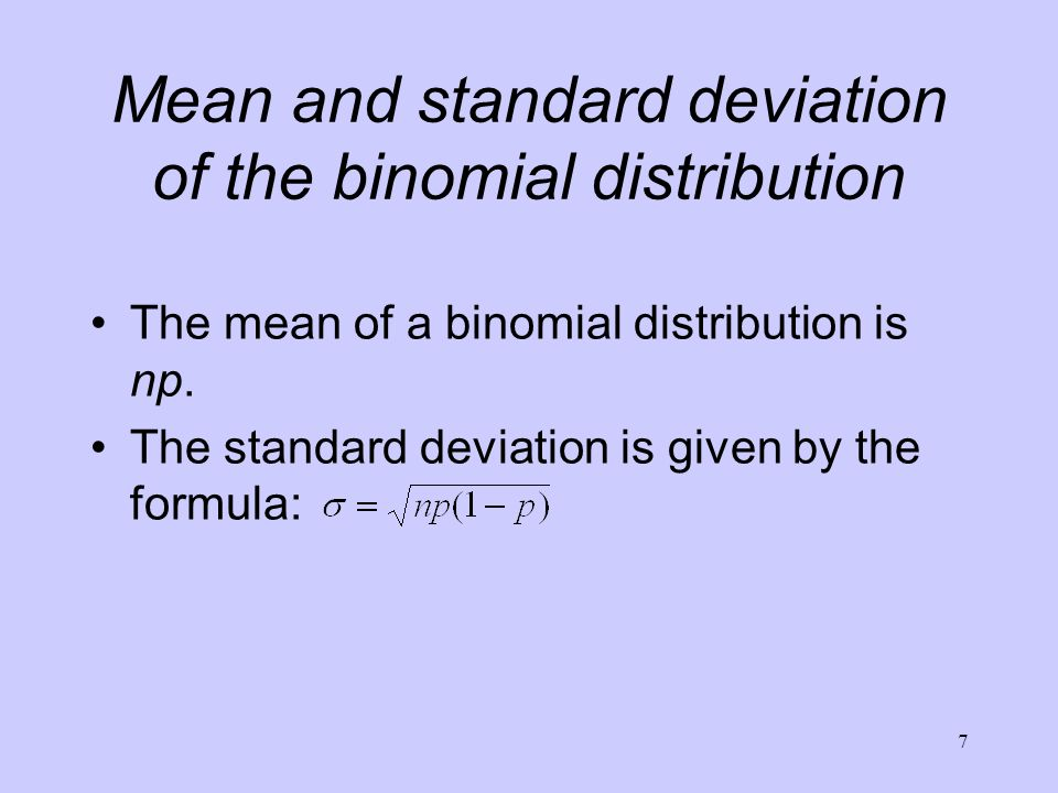 7 Mean and standard deviation of the binomial distribution The mean of a binomial distribution is np. The standard deviation is given by the formula: