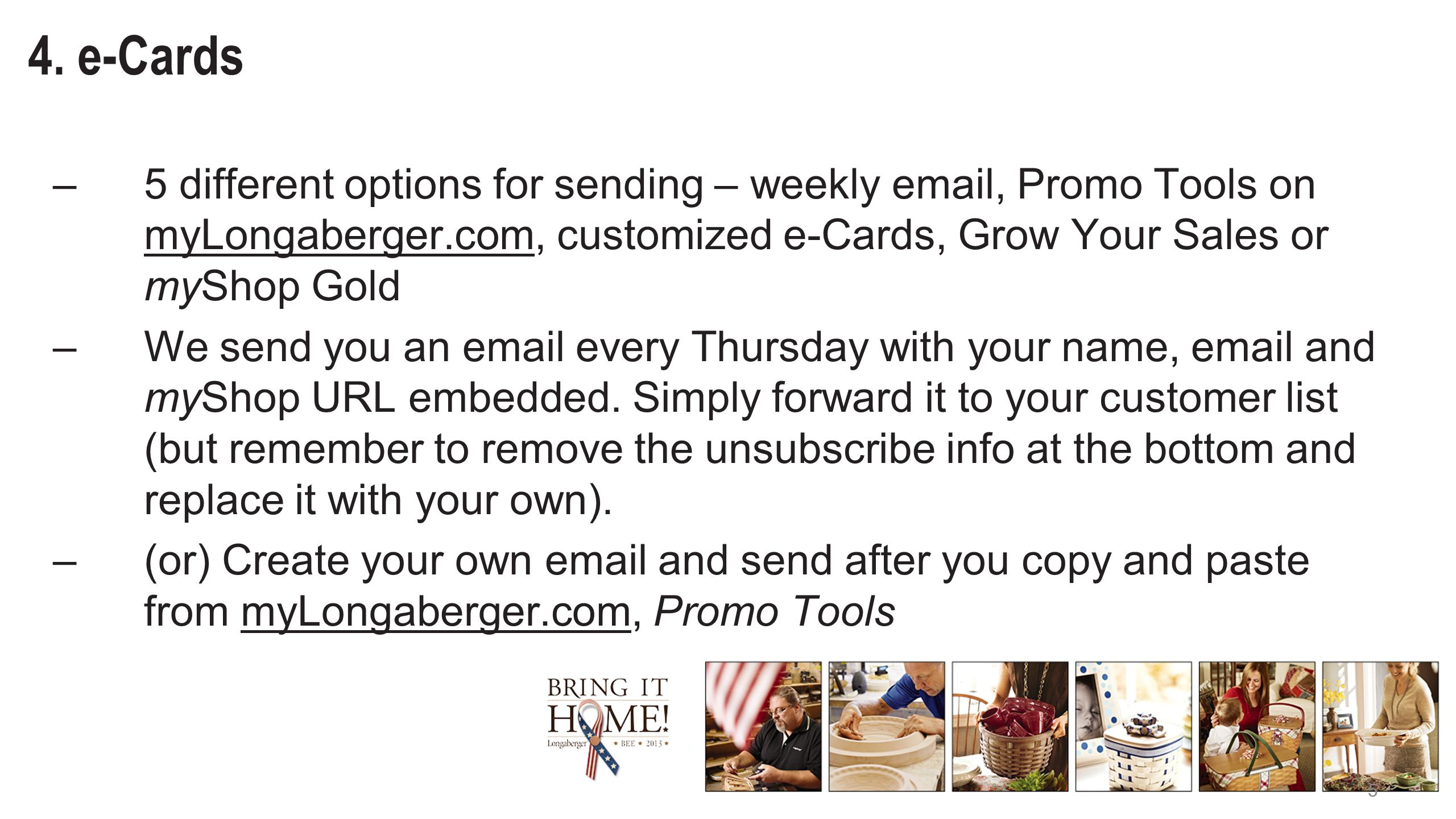 5 4. e-Cards –5 different options for sending – weekly email, Promo Tools on myLongaberger.com, customized e-Cards, Grow Your Sales or myShop Gold –We