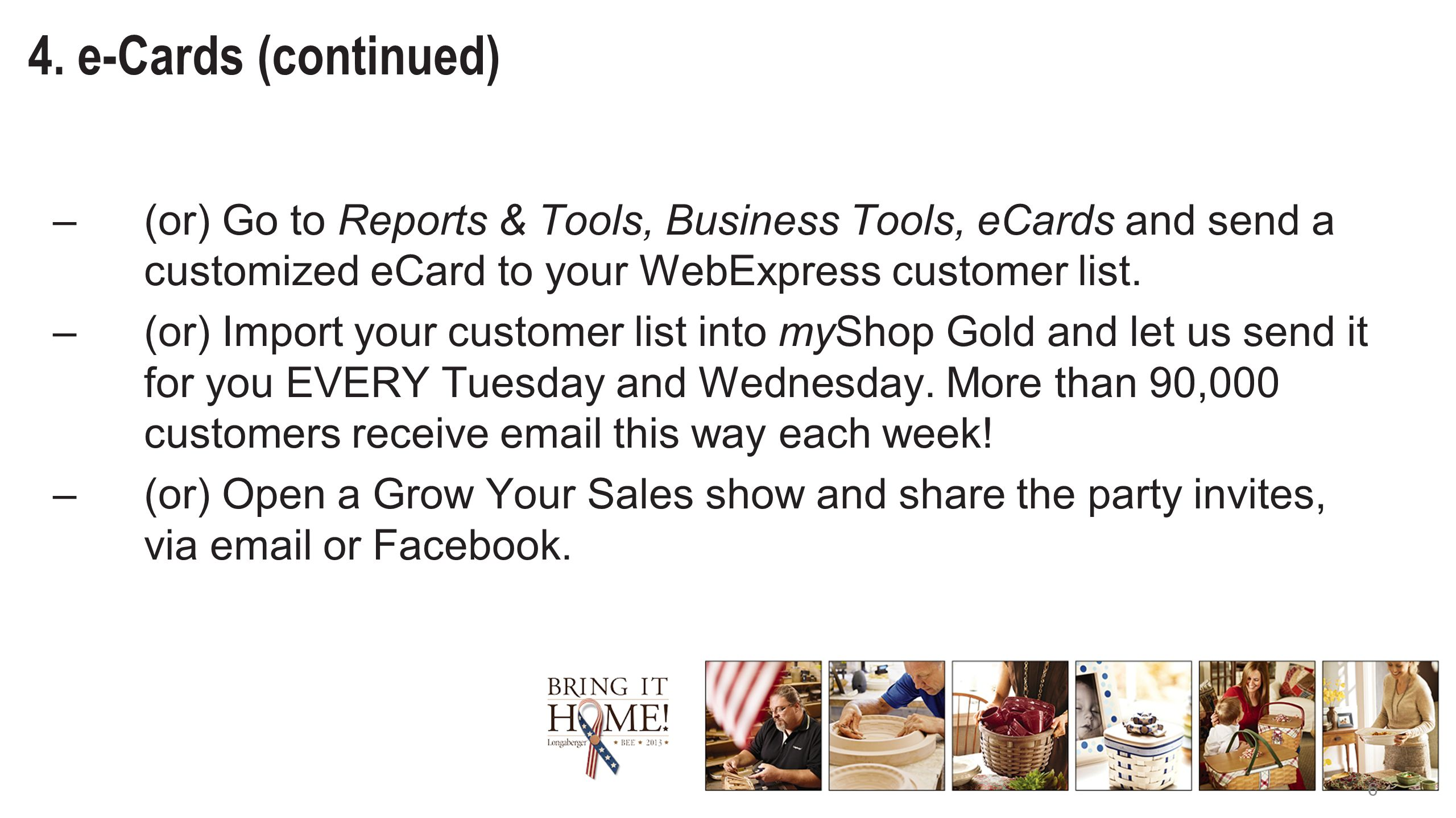 6 4. e-Cards (continued) –(or) Go to Reports & Tools, Business Tools, eCards and send a customized eCard to your WebExpress customer list. –(or) Impor
