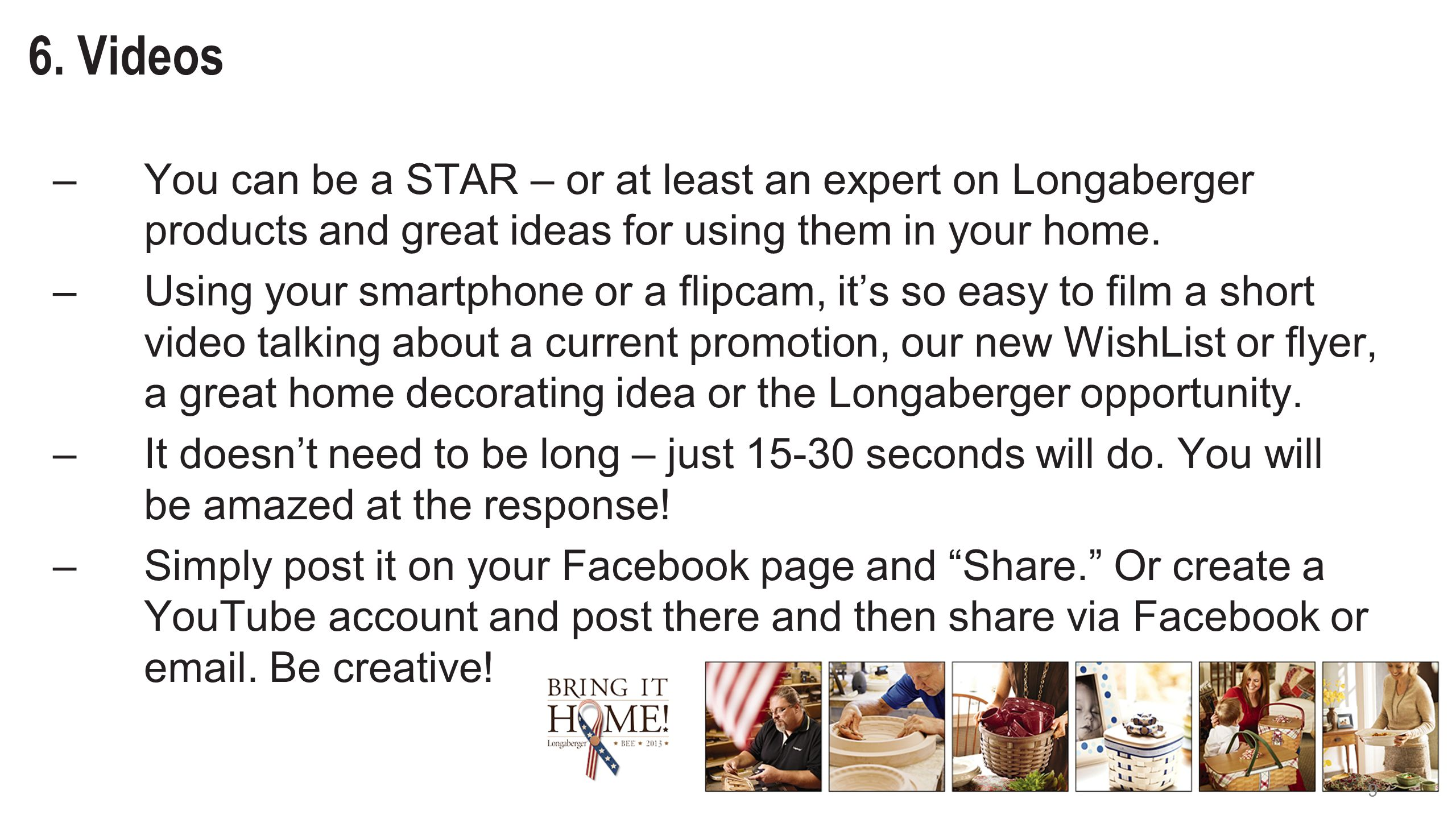 9 6. Videos –You can be a STAR – or at least an expert on Longaberger products and great ideas for using them in your home. –Using your smartphone or