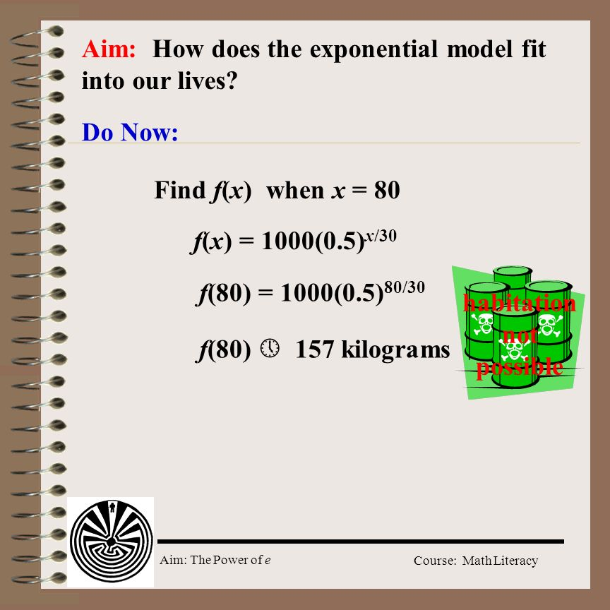 Aim: The Power of e Course: Math Literacy Aim: How does the exponential model fit into our lives? Do Now: f(x) = 1000(0.5) x/30 Find f(x) when x = 80