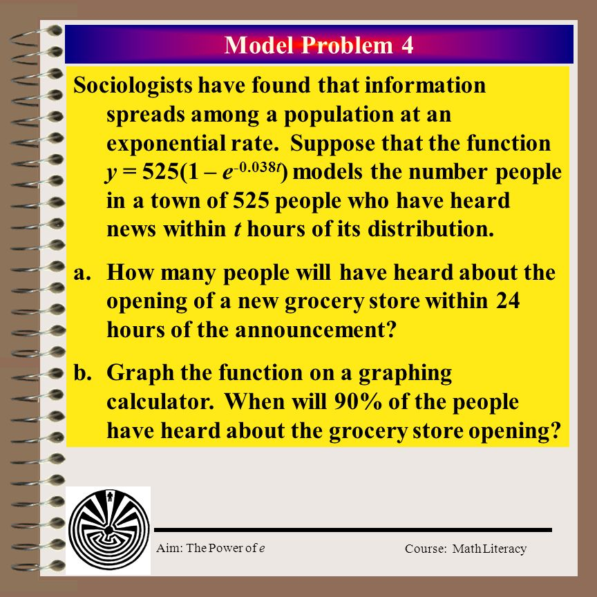 Aim: The Power of e Course: Math Literacy Model Problem 4 Sociologists have found that information spreads among a population at an exponential rate.