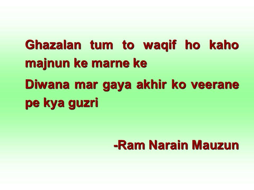 Ghazalan tum to waqif ho kaho majnun ke marne ke Diwana mar gaya akhir ko veerane pe kya guzri -Ram Narain Mauzun