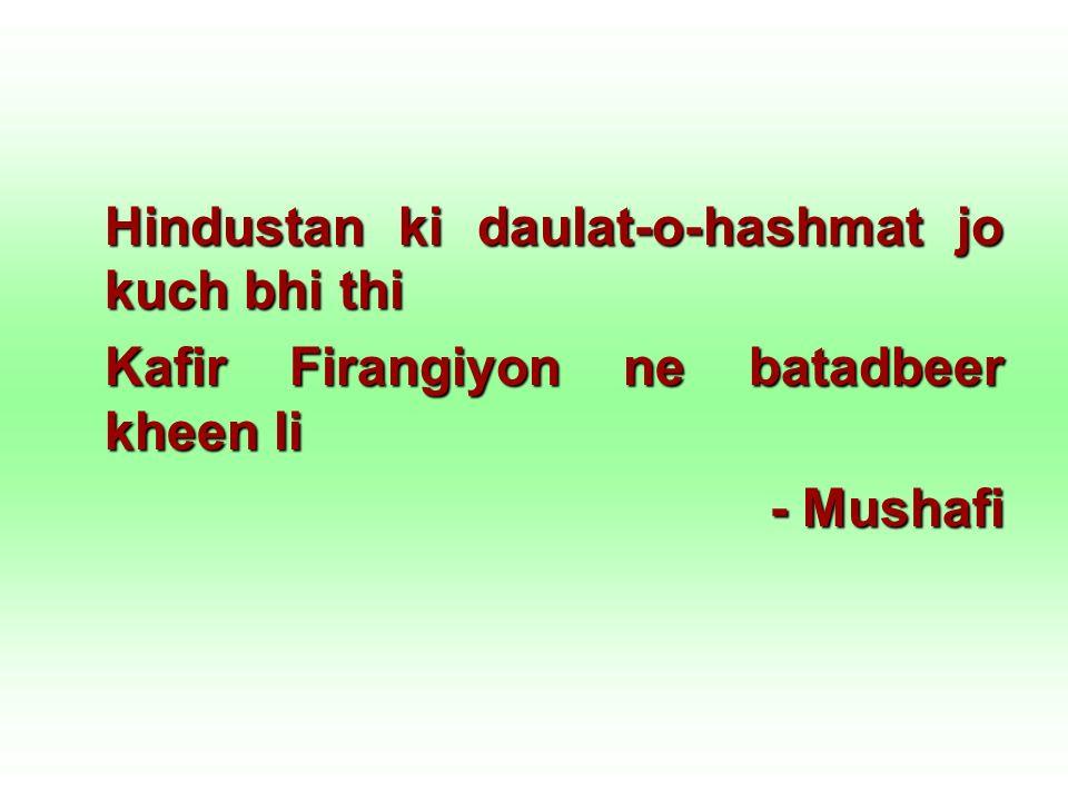 Hindustan ki daulat-o-hashmat jo kuch bhi thi Kafir Firangiyon ne batadbeer kheen li - Mushafi