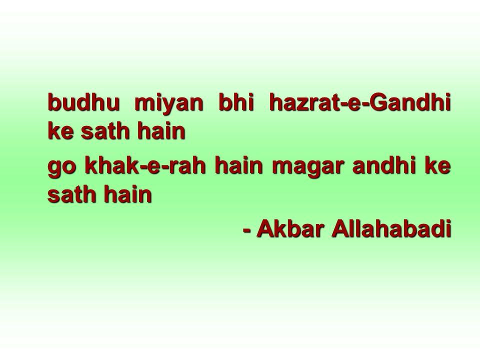 budhu miyan bhi hazrat-e-Gandhi ke sath hain go khak-e-rah hain magar andhi ke sath hain - Akbar Allahabadi