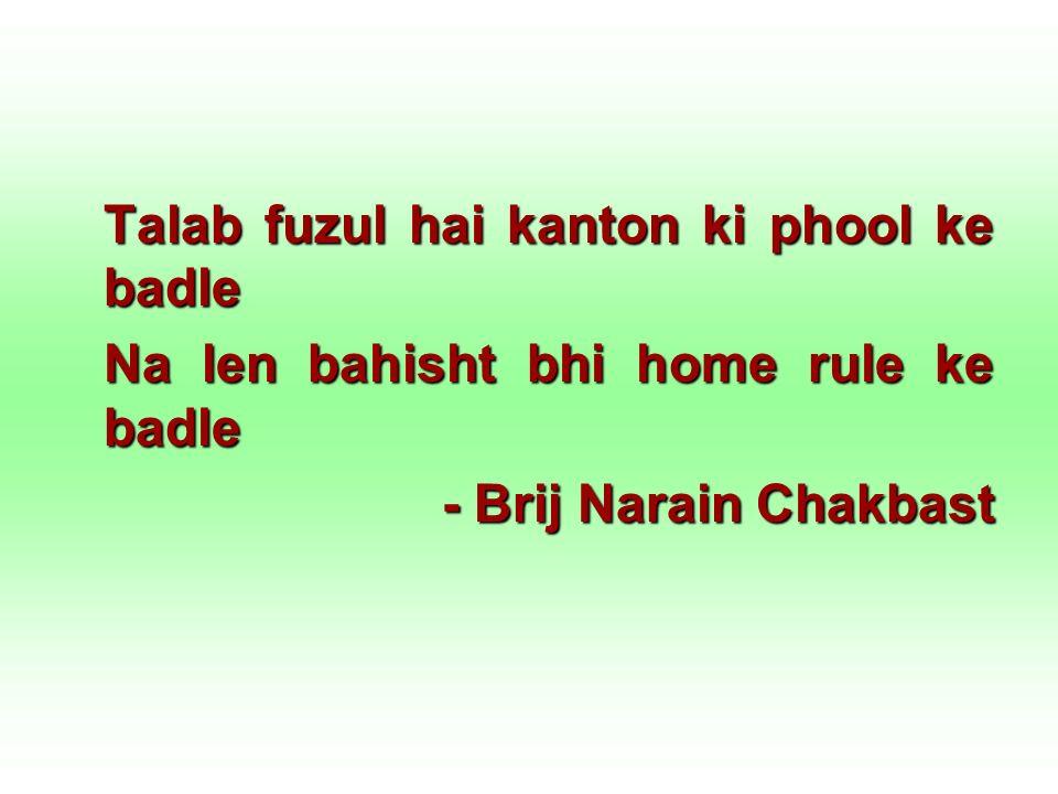 Talab fuzul hai kanton ki phool ke badle Na len bahisht bhi home rule ke badle - Brij Narain Chakbast