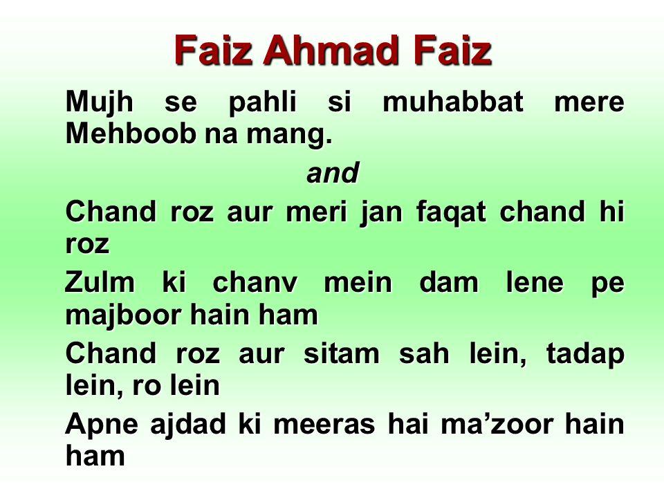 Faiz Ahmad Faiz Mujh se pahli si muhabbat mere Mehboob na mang. and Chand roz aur meri jan faqat chand hi roz Zulm ki chanv mein dam lene pe majboor h
