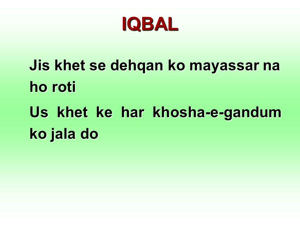 IQBAL Jis khet se dehqan ko mayassar na ho roti Us khet ke har khosha-e-gandum ko jala do