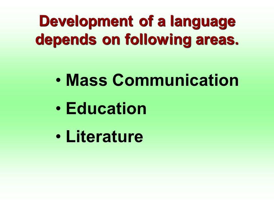 Development of a language depends on following areas. Mass Communication Education Literature