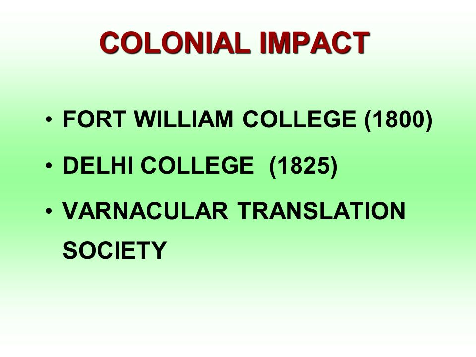 COLONIAL IMPACT FORT WILLIAM COLLEGE (1800) DELHI COLLEGE (1825) VARNACULAR TRANSLATION SOCIETY