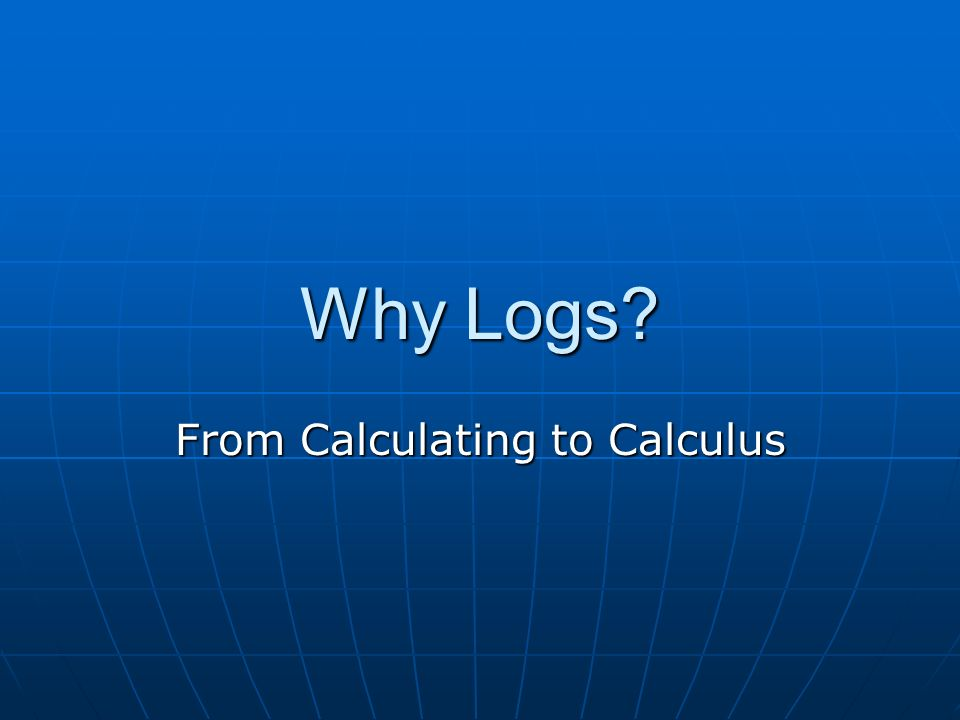 Why Logs From Calculating to Calculus