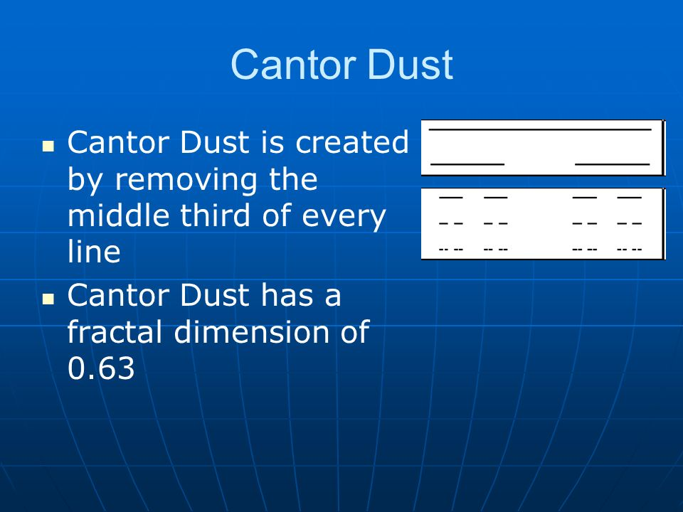 Cantor Dust Cantor Dust is created by removing the middle third of every line Cantor Dust has a fractal dimension of 0.63