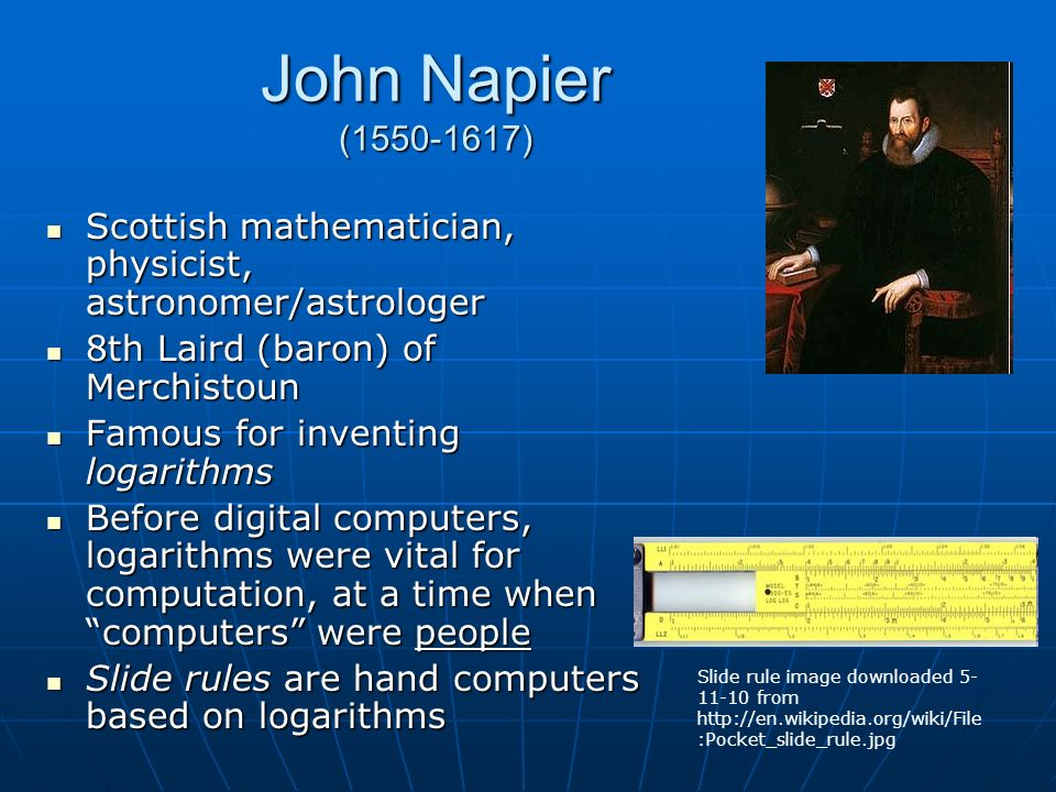 John Napier ( ) Scottish mathematician, physicist, astronomer/astrologer Scottish mathematician, physicist, astronomer/astrologer 8th Laird (baron) of Merchistoun 8th Laird (baron) of Merchistoun Famous for inventing logarithms Famous for inventing logarithms Before digital computers, logarithms were vital for computation, at a time when computers were people Before digital computers, logarithms were vital for computation, at a time when computers were people Slide rules are hand computers based on logarithms Slide rules are hand computers based on logarithms Slide rule image downloaded from   :Pocket_slide_rule.jpg