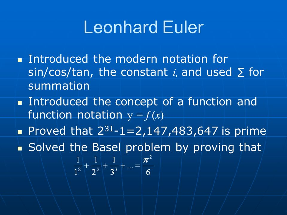 Leonhard Euler Introduced the modern notation for sin/cos/tan, the constant i, and used for summation Introduced the concept of a function and function notation y = f (x) Proved that =2,147,483,647 is prime Solved the Basel problem by proving that