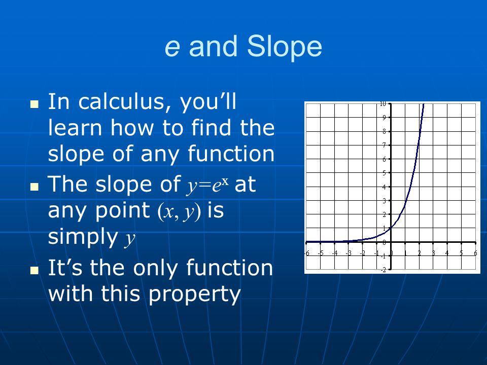e and Slope In calculus, youll learn how to find the slope of any function The slope of y=e x at any point (x, y) is simply y Its the only function with this property