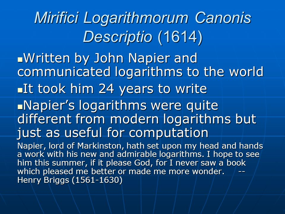 Mirifici Logarithmorum Canonis Descriptio (1614) Written by John Napier and communicated logarithms to the world Written by John Napier and communicated logarithms to the world It took him 24 years to write It took him 24 years to write Napiers logarithms were quite different from modern logarithms but just as useful for computation Napiers logarithms were quite different from modern logarithms but just as useful for computation Napier, lord of Markinston, hath set upon my head and hands a work with his new and admirable logarithms.