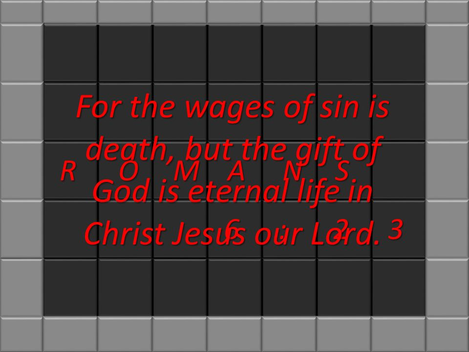 SROMAN 6:23 For the wages of sin is death, but the gift of God is eternal life in Christ Jesus our Lord.