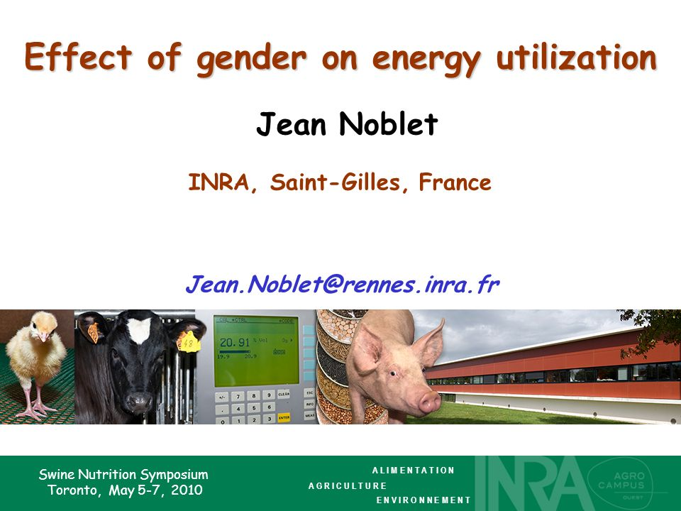 Swine Nutrition Symposium Toronto, May 5-7, 2010 Effect of gender on energy utilization Effect of gender on energy utilization Jean Noblet INRA, Saint-Gilles, France Jean.Noblet@rennes.inra.fr A L I M E N T A T I O N A G R I C U L T U R E E N V I R O N N E M E N T
