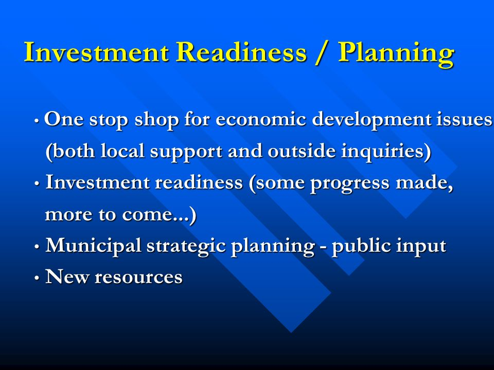 Investment Readiness / Planning One stop shop for economic development issues One stop shop for economic development issues (both local support and outside inquiries) (both local support and outside inquiries) Investment readiness (some progress made, Investment readiness (some progress made, more to come...) more to come...) Municipal strategic planning - public input Municipal strategic planning - public input New resources New resources