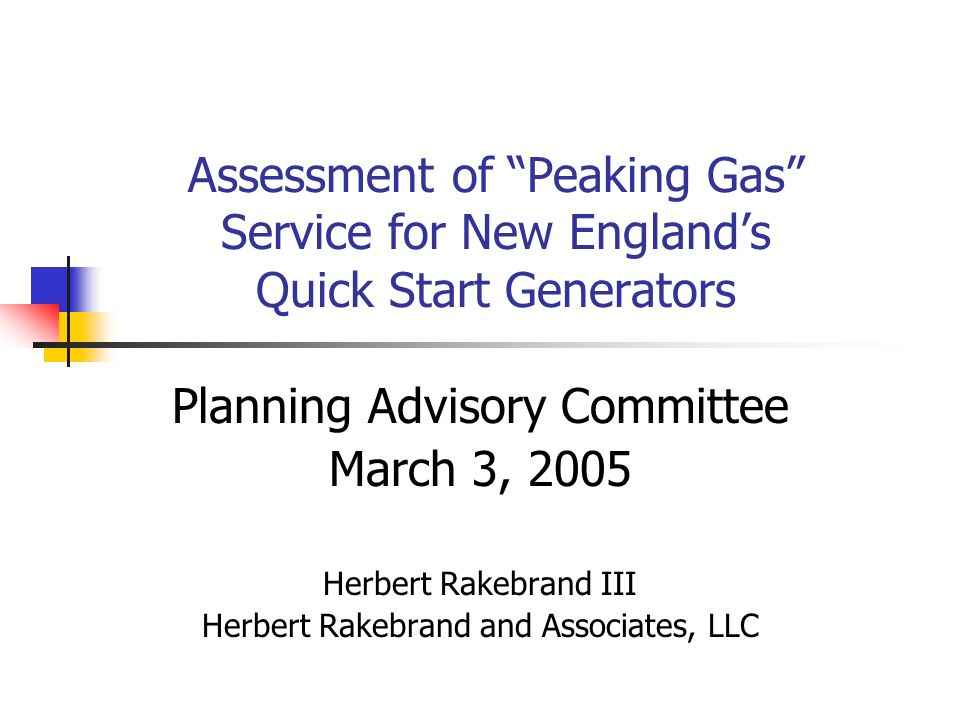 Assessment of Peaking Gas Service for New Englands Quick Start Generators Planning Advisory Committee March 3, 2005 Herbert Rakebrand III Herbert Rakebrand and Associates, LLC