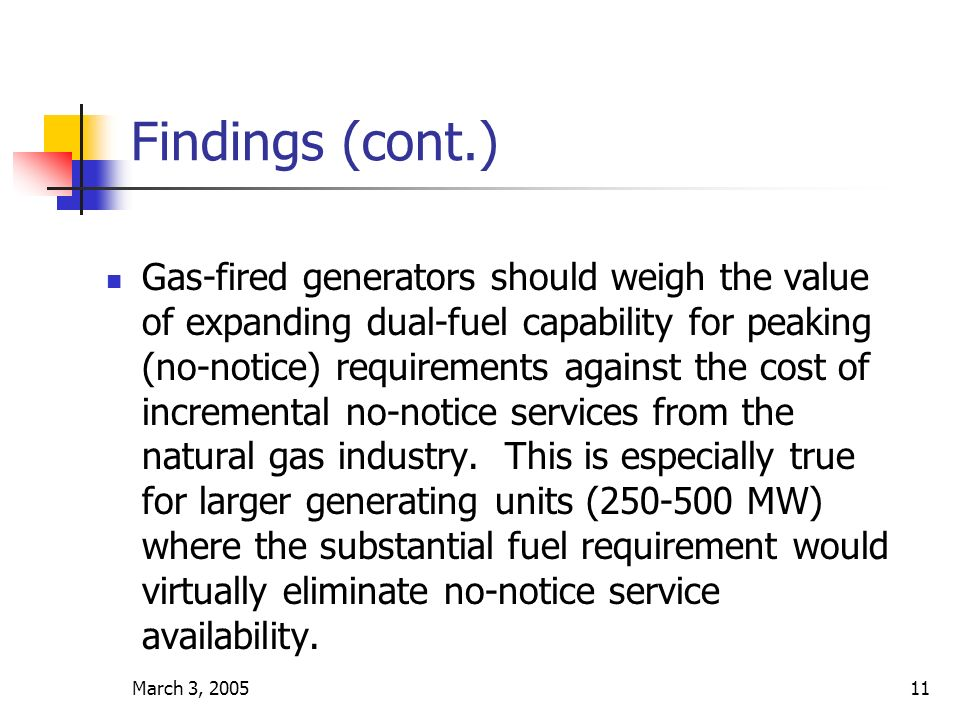 March 3, 200511 Findings (cont.) Gas-fired generators should weigh the value of expanding dual-fuel capability for peaking (no-notice) requirements against the cost of incremental no-notice services from the natural gas industry.
